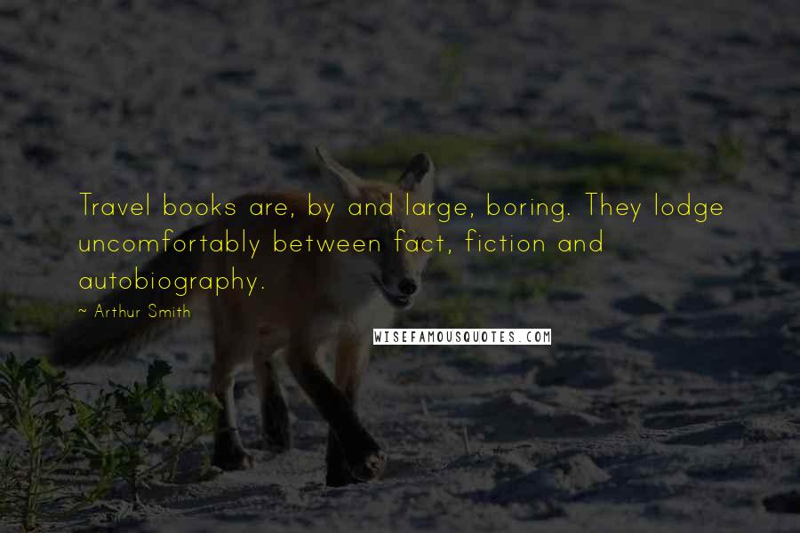 Arthur Smith quotes: Travel books are, by and large, boring. They lodge uncomfortably between fact, fiction and autobiography.