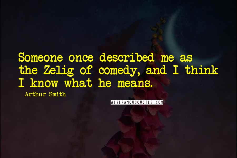 Arthur Smith quotes: Someone once described me as the Zelig of comedy, and I think I know what he means.