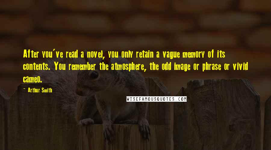 Arthur Smith quotes: After you've read a novel, you only retain a vague memory of its contents. You remember the atmosphere, the odd image or phrase or vivid cameo.