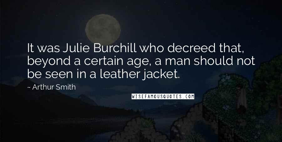 Arthur Smith quotes: It was Julie Burchill who decreed that, beyond a certain age, a man should not be seen in a leather jacket.