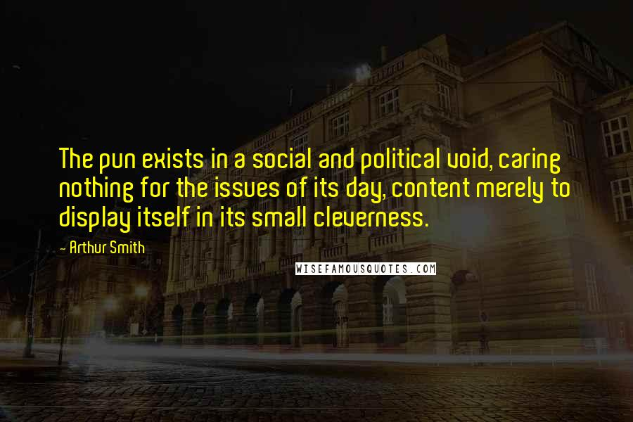 Arthur Smith quotes: The pun exists in a social and political void, caring nothing for the issues of its day, content merely to display itself in its small cleverness.