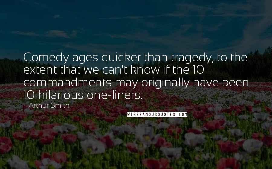 Arthur Smith quotes: Comedy ages quicker than tragedy, to the extent that we can't know if the 10 commandments may originally have been 10 hilarious one-liners.
