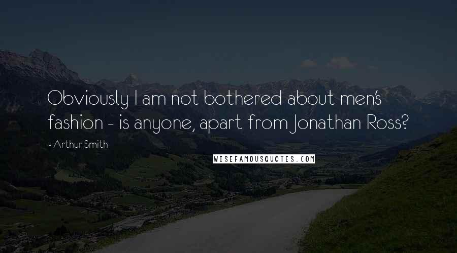 Arthur Smith quotes: Obviously I am not bothered about men's fashion - is anyone, apart from Jonathan Ross?