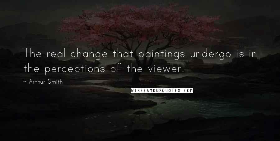 Arthur Smith quotes: The real change that paintings undergo is in the perceptions of the viewer.