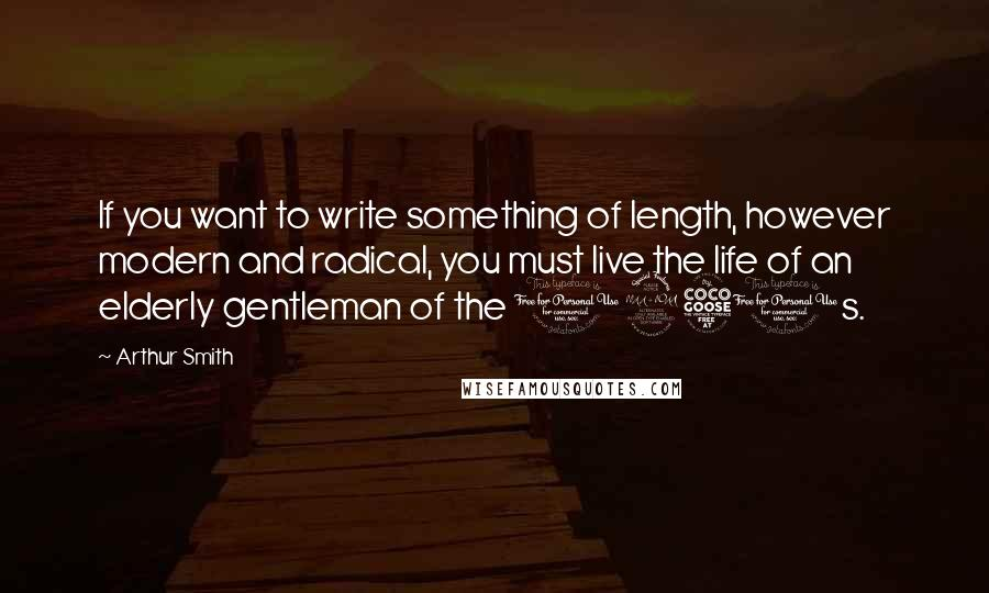 Arthur Smith quotes: If you want to write something of length, however modern and radical, you must live the life of an elderly gentleman of the 1950s.