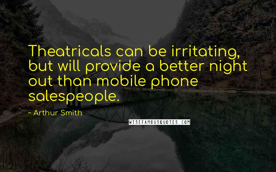 Arthur Smith quotes: Theatricals can be irritating, but will provide a better night out than mobile phone salespeople.