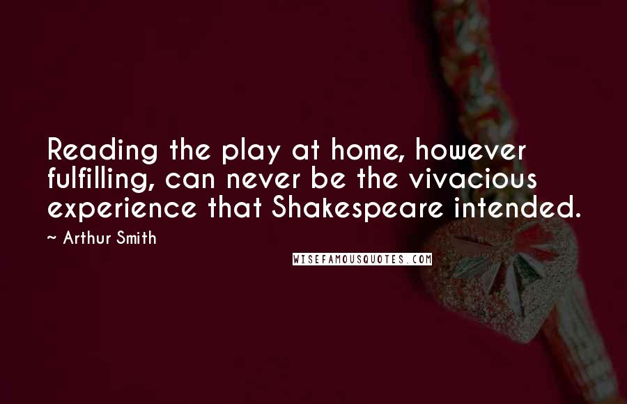 Arthur Smith quotes: Reading the play at home, however fulfilling, can never be the vivacious experience that Shakespeare intended.