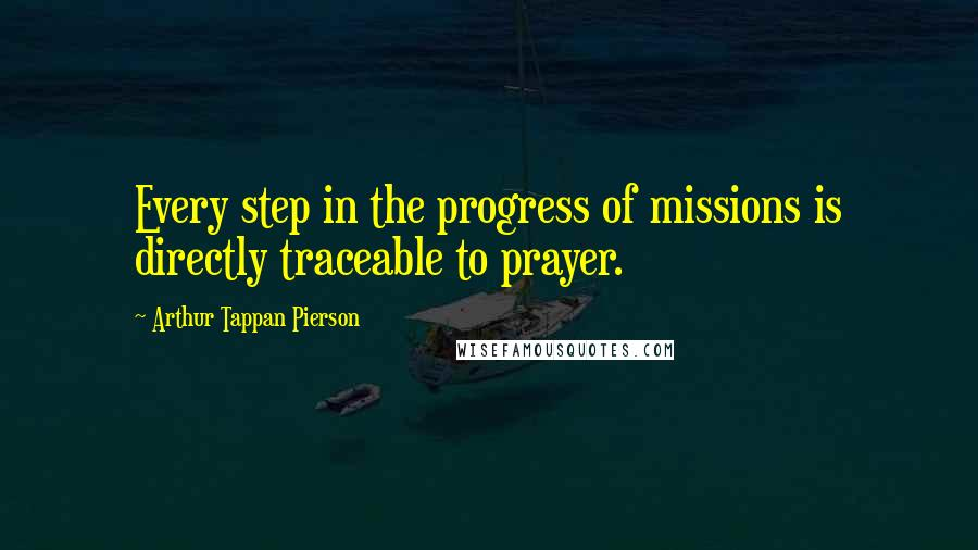 Arthur Tappan Pierson quotes: Every step in the progress of missions is directly traceable to prayer.