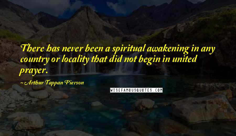 Arthur Tappan Pierson quotes: There has never been a spiritual awakening in any country or locality that did not begin in united prayer.
