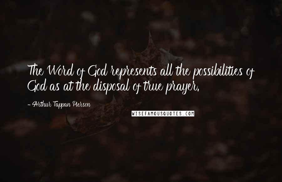 Arthur Tappan Pierson quotes: The Word of God represents all the possibilities of God as at the disposal of true prayer.
