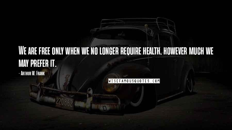 Arthur W. Frank quotes: We are free only when we no longer require health, however much we may prefer it.