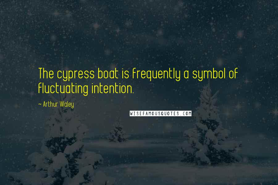Arthur Waley quotes: The cypress boat is frequently a symbol of fluctuating intention.