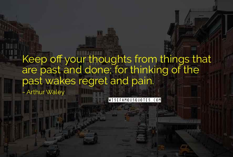 Arthur Waley quotes: Keep off your thoughts from things that are past and done; for thinking of the past wakes regret and pain.