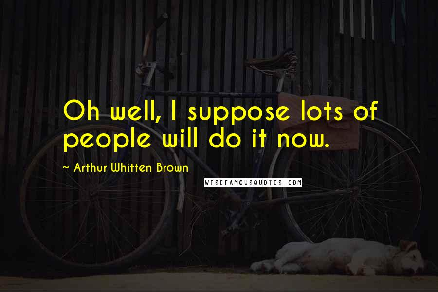 Arthur Whitten Brown quotes: Oh well, I suppose lots of people will do it now.
