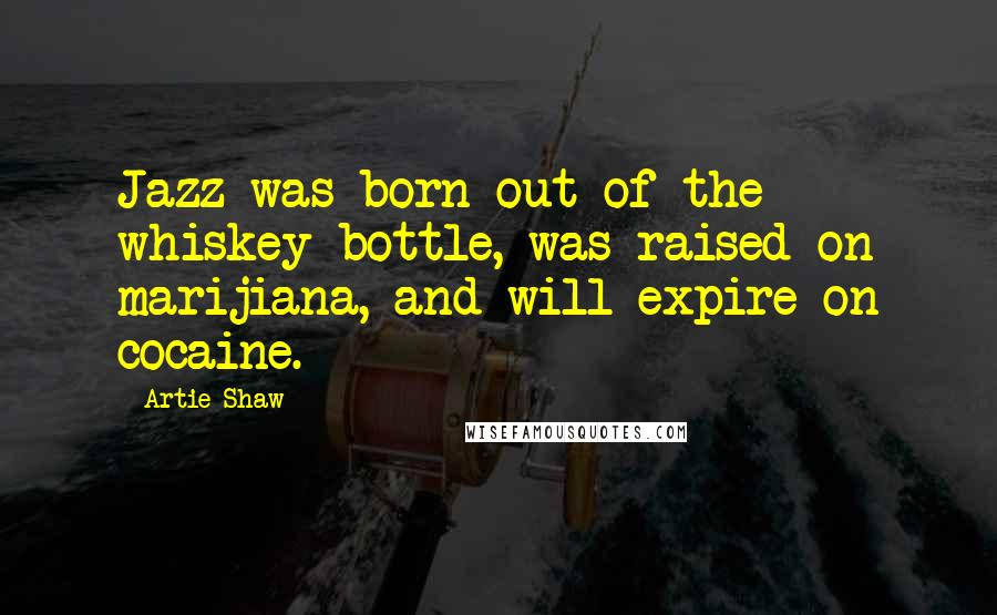 Artie Shaw quotes: Jazz was born out of the whiskey bottle, was raised on marijiana, and will expire on cocaine.