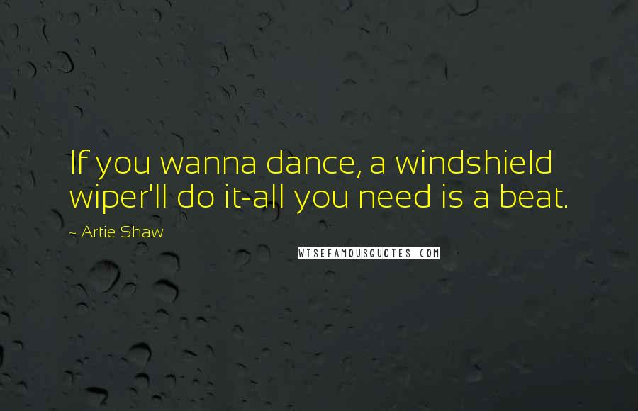 Artie Shaw quotes: If you wanna dance, a windshield wiper'll do it-all you need is a beat.