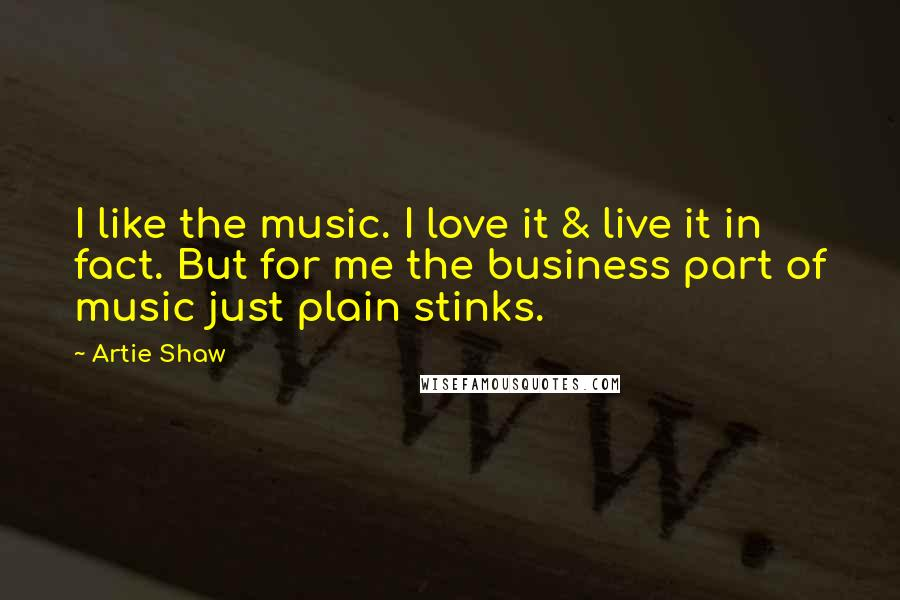 Artie Shaw quotes: I like the music. I love it & live it in fact. But for me the business part of music just plain stinks.