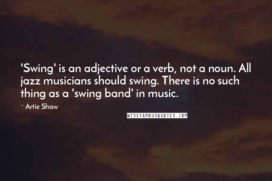 Artie Shaw quotes: 'Swing' is an adjective or a verb, not a noun. All jazz musicians should swing. There is no such thing as a 'swing band' in music.