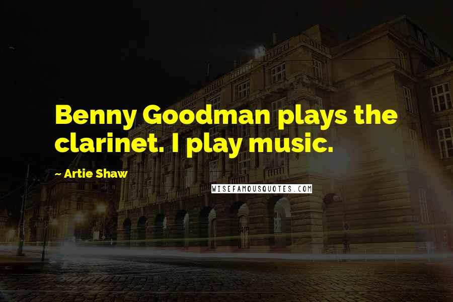 Artie Shaw quotes: Benny Goodman plays the clarinet. I play music.