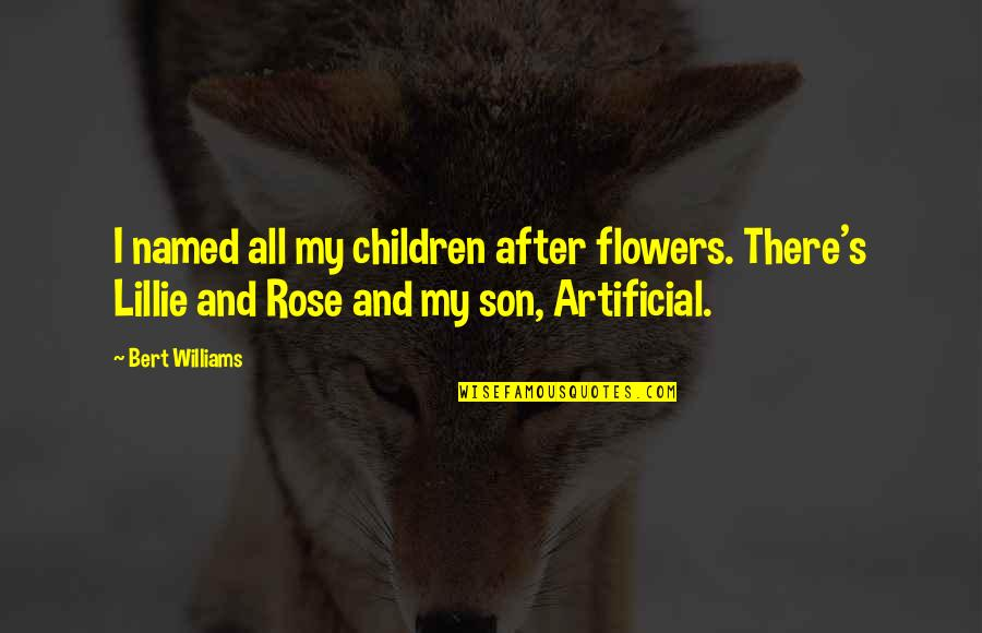 Artificial Flowers Quotes By Bert Williams: I named all my children after flowers. There's