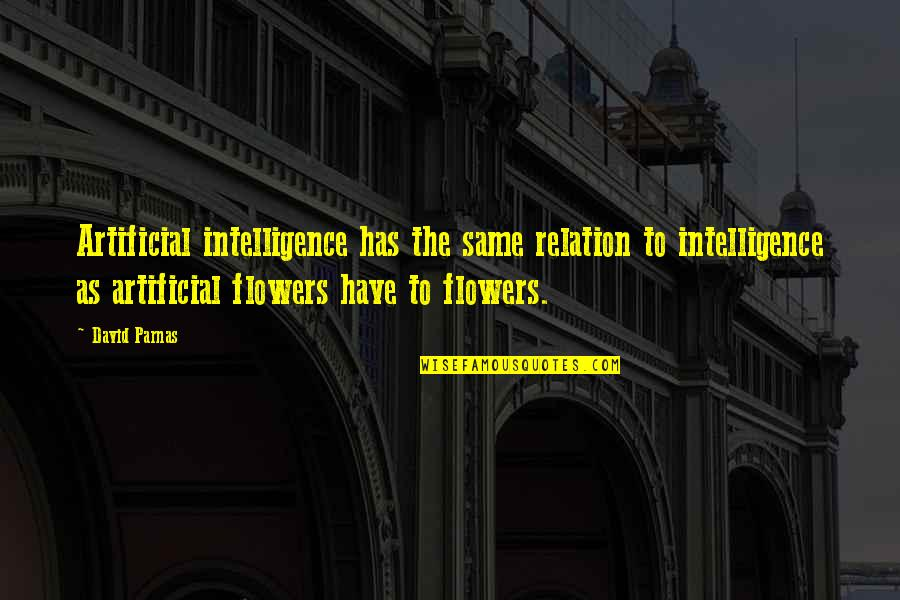 Artificial Flowers Quotes By David Parnas: Artificial intelligence has the same relation to intelligence