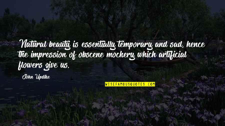 Artificial Flowers Quotes By John Updike: Natural beauty is essentially temporary and sad, hence