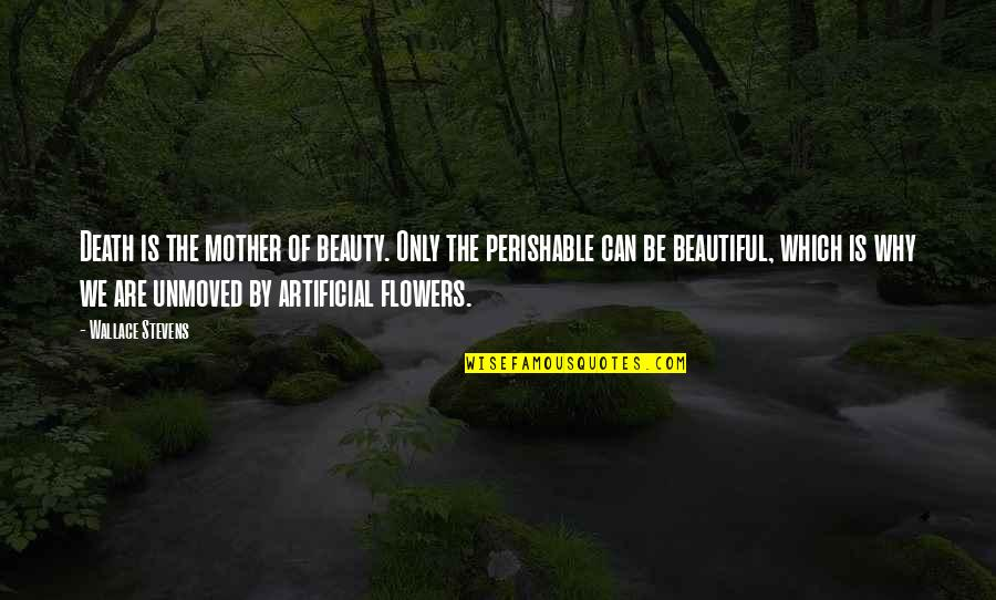 Artificial Flowers Quotes By Wallace Stevens: Death is the mother of beauty. Only the