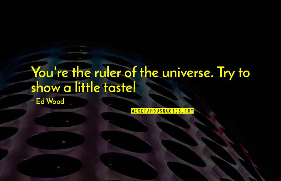 Artistic License Quotes By Ed Wood: You're the ruler of the universe. Try to