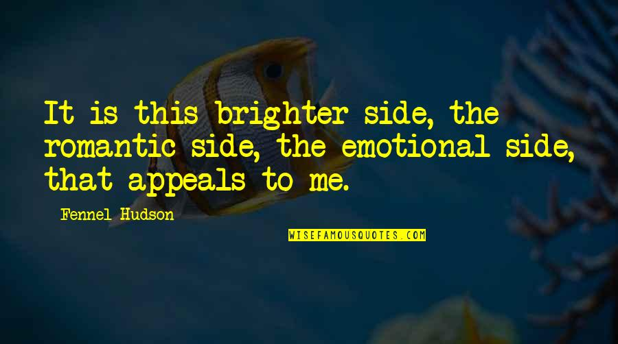 Artistic License Quotes By Fennel Hudson: It is this brighter side, the romantic side,