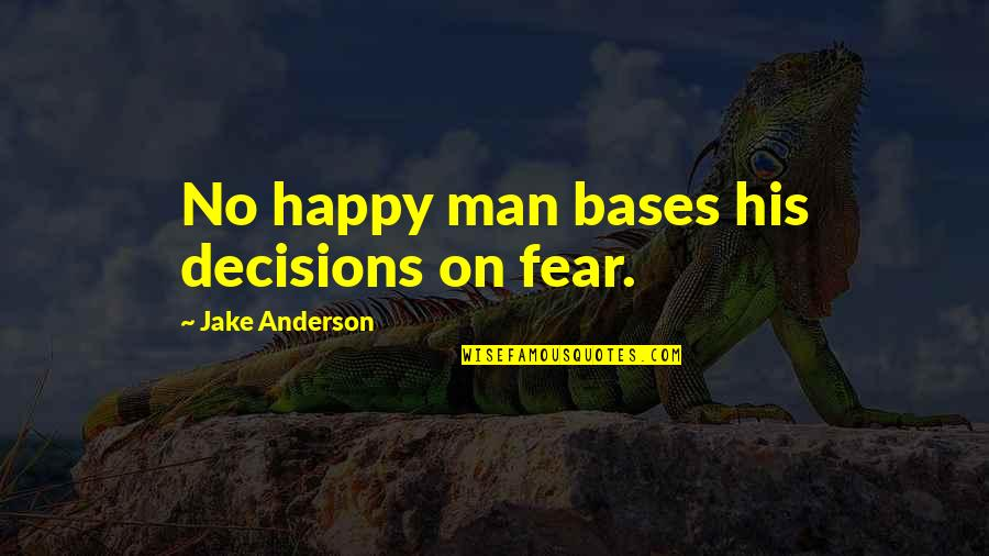 Artistic License Quotes By Jake Anderson: No happy man bases his decisions on fear.
