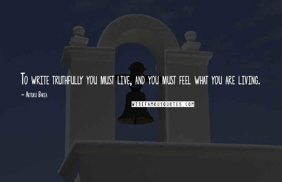 Arturo Barea quotes: To write truthfully you must live, and you must feel what you are living.