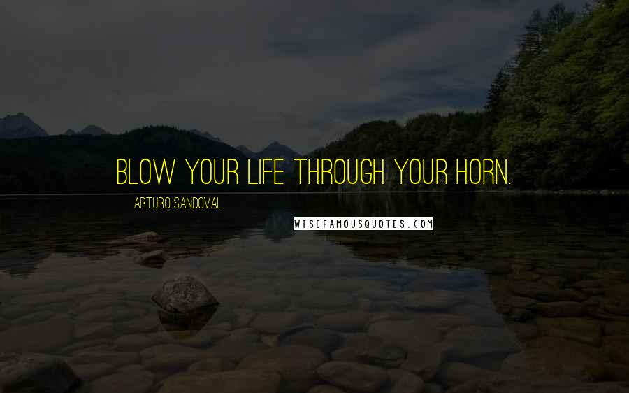 Arturo Sandoval quotes: Blow your life through your horn.