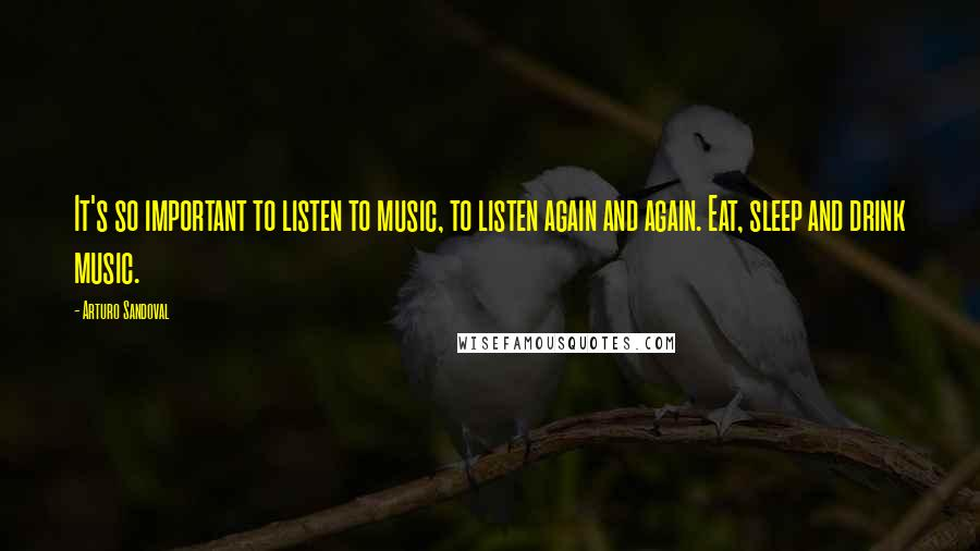Arturo Sandoval quotes: It's so important to listen to music, to listen again and again. Eat, sleep and drink music.