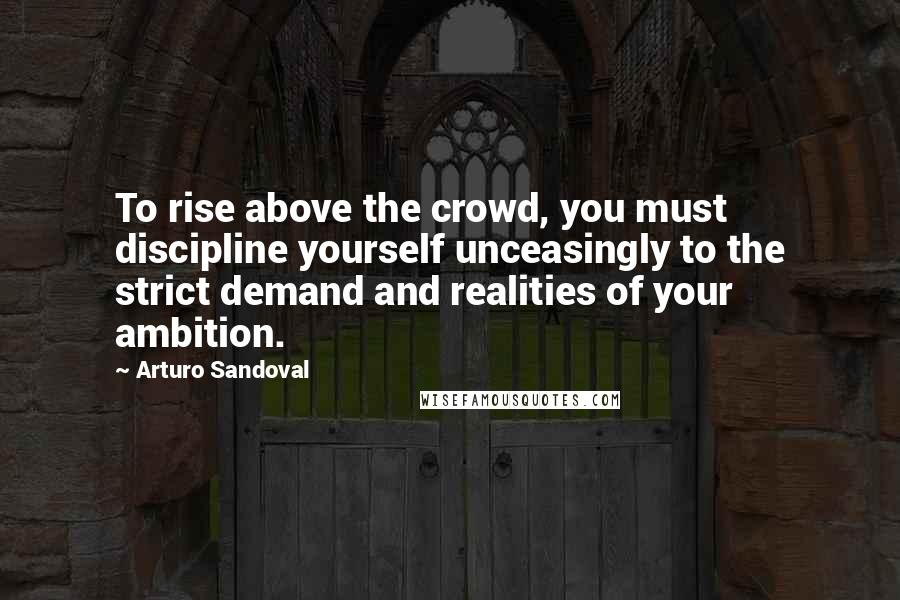 Arturo Sandoval quotes: To rise above the crowd, you must discipline yourself unceasingly to the strict demand and realities of your ambition.