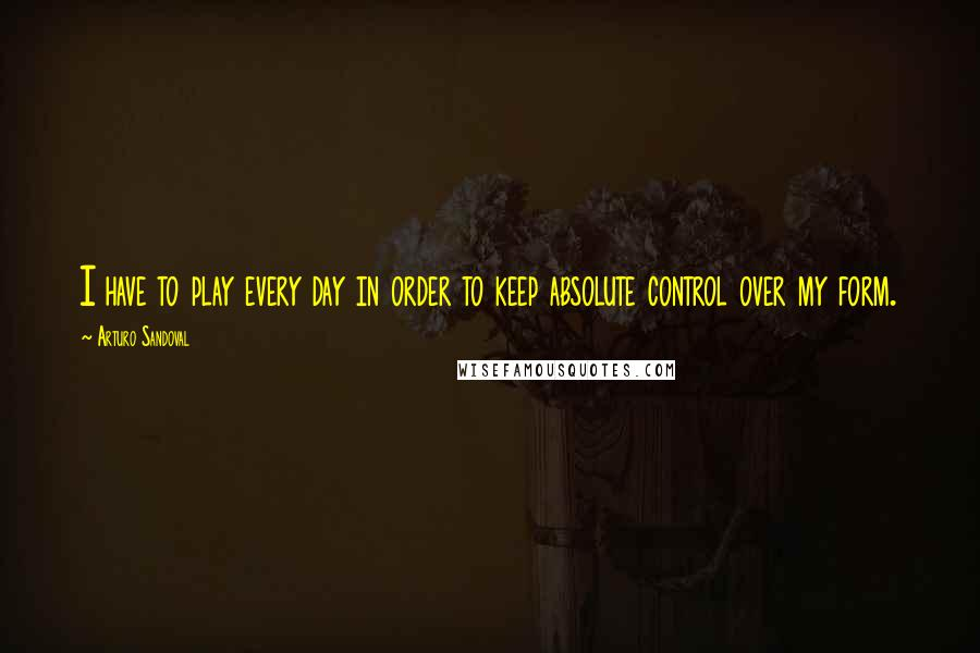 Arturo Sandoval quotes: I have to play every day in order to keep absolute control over my form.