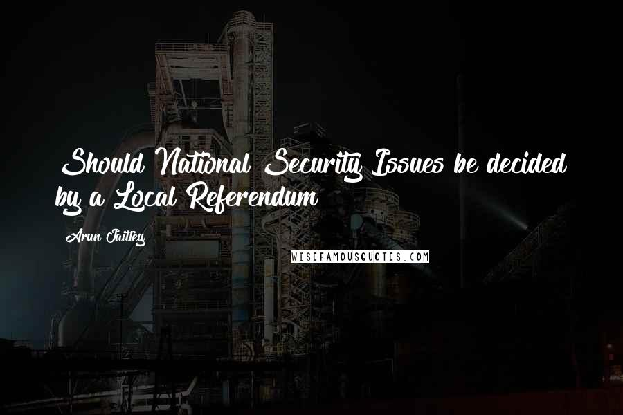 Arun Jaitley quotes: Should National Security Issues be decided by a Local Referendum?