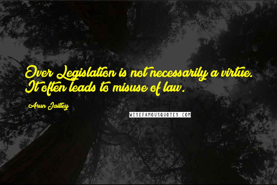 Arun Jaitley quotes: Over Legislation is not necessarily a virtue. It often leads to misuse of law.