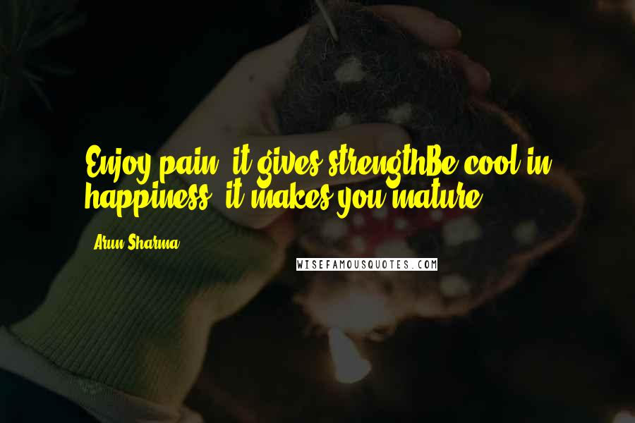 Arun Sharma quotes: Enjoy pain, it gives strengthBe cool in happiness, it makes you mature