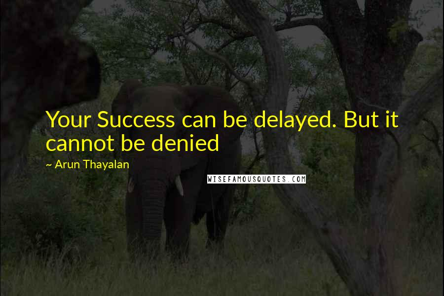 Arun Thayalan quotes: Your Success can be delayed. But it cannot be denied