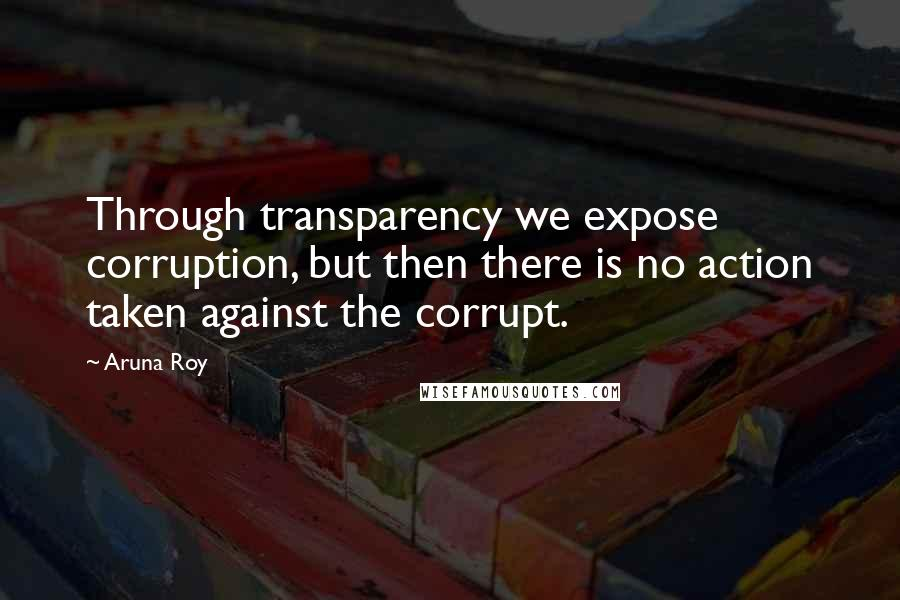 Aruna Roy quotes: Through transparency we expose corruption, but then there is no action taken against the corrupt.