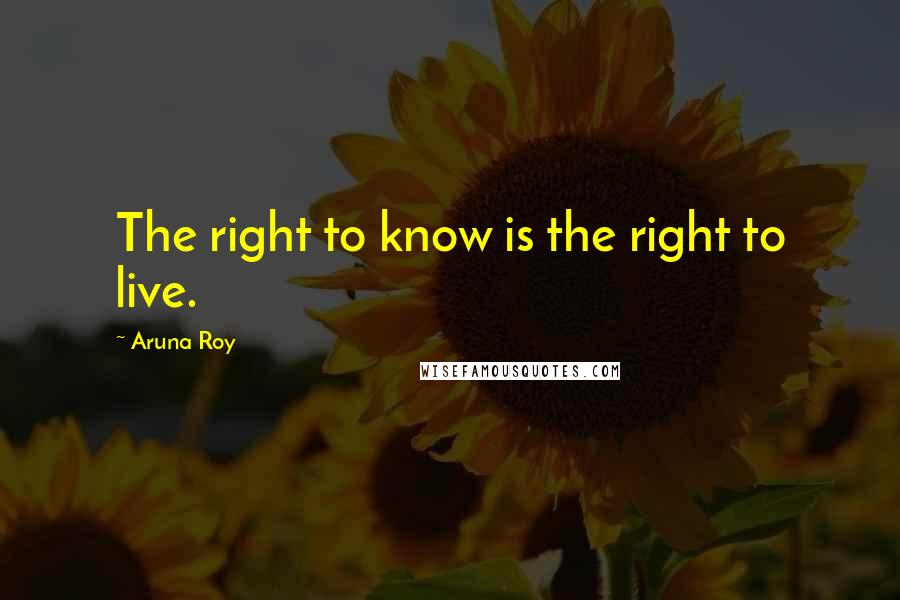 Aruna Roy quotes: The right to know is the right to live.