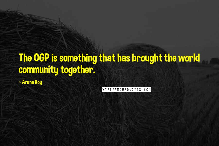 Aruna Roy quotes: The OGP is something that has brought the world community together.