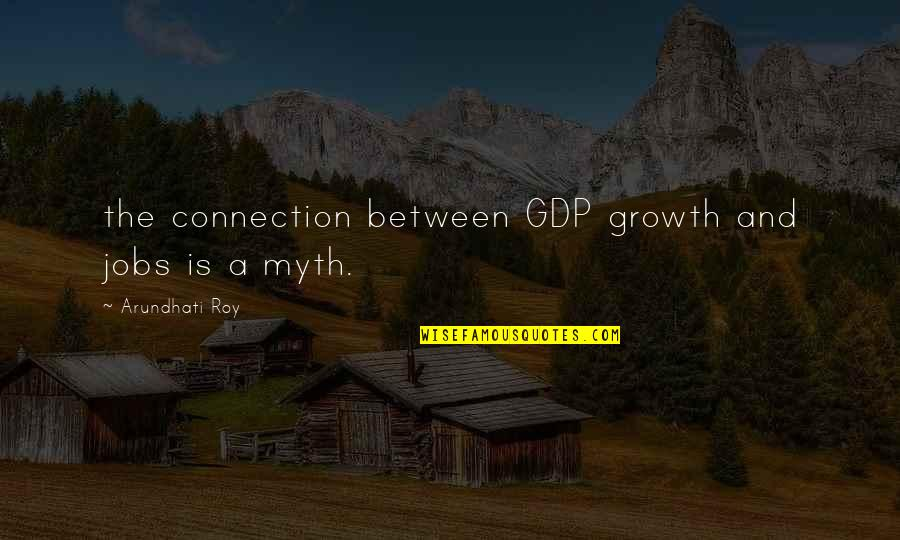 Arundhati Quotes By Arundhati Roy: the connection between GDP growth and jobs is