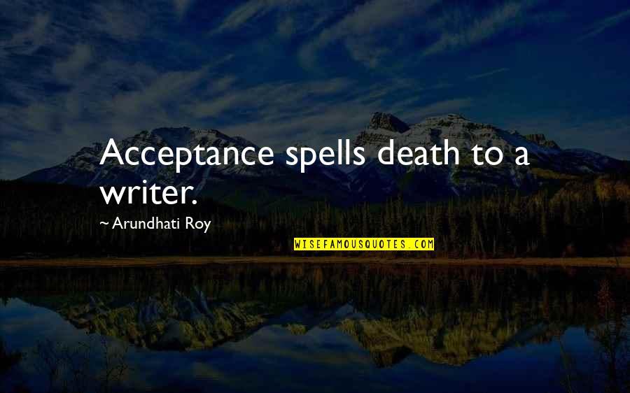 Arundhati Quotes By Arundhati Roy: Acceptance spells death to a writer.