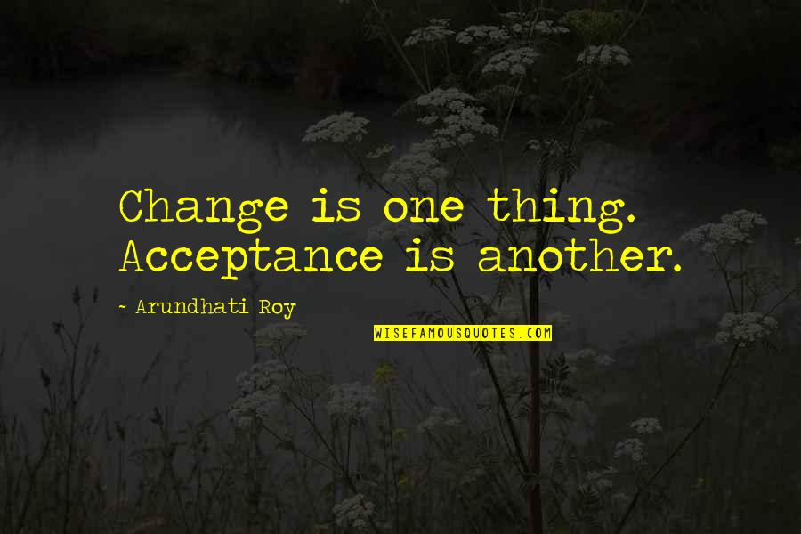 Arundhati Quotes By Arundhati Roy: Change is one thing. Acceptance is another.