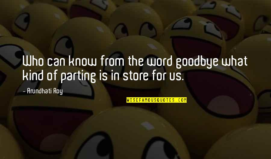 Arundhati Quotes By Arundhati Roy: Who can know from the word goodbye what