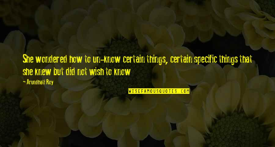 Arundhati Quotes By Arundhati Roy: She wondered how to un-know certain things, certain
