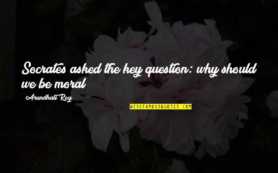 Arundhati Quotes By Arundhati Roy: Socrates asked the key question: why should we