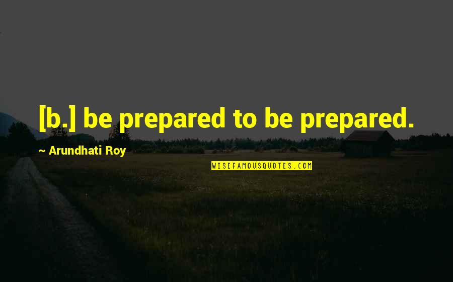 Arundhati Quotes By Arundhati Roy: [b.] be prepared to be prepared.
