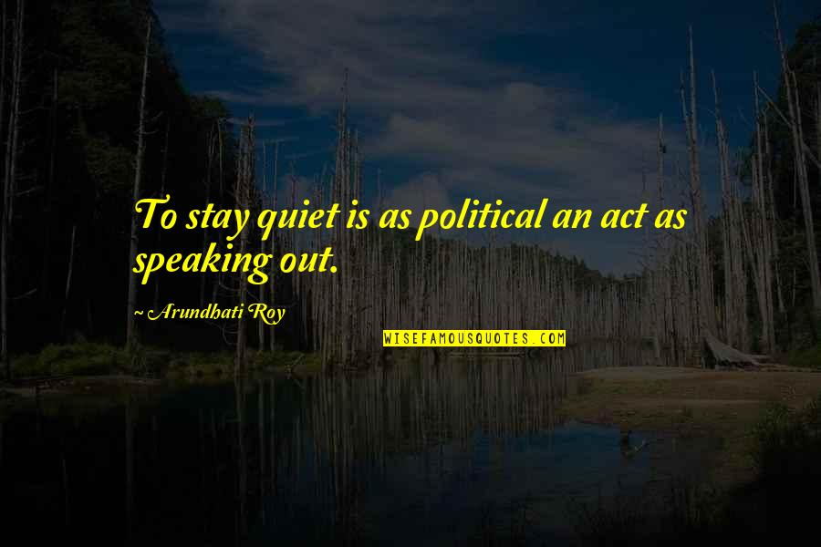 Arundhati Quotes By Arundhati Roy: To stay quiet is as political an act